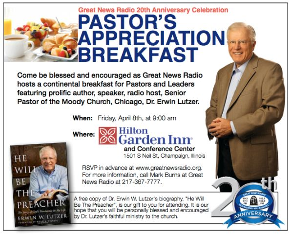 "Pastors & Leaders Breakfast With Dr. Lutzer FRIDAY, APRIL 8 @ 9 AM ***, HILTON GARDEN INN CONFERENCE CENTER, CHAMPAIGN Equipped For Your Calling Come be blessed and encouraged as Great News Radio hosts a continental breakfast for Pastors and Leaders featuring prolific author, speaker, radio host, Senior Pastor of the Moody Church, Chicago, Dr Erwin Lutzer. We'll gather at 9 am at the Hilton Garden Inn Convention Center, 1501 S Neil St, Champaign. We trust this one hour personal gathering with Dr. Lutzer, will be used of God to help better equip you in your calling. RSVP at the below link. For more information, call Mark Burns at Great News Radio at 217-367-7777. Pastors & Leaders Registration Link A free copy of Dr. Lutzer's book, ""He Will Be The Preacher"", will be our gift to you for attending."