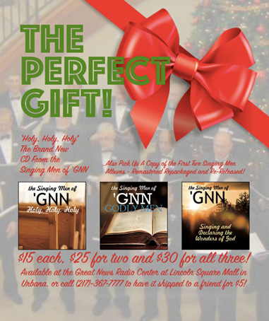 "Answered prayer! Yes, Christmas and Holiday gift-giving made simple. Here's an easy present that friends, family and you'll enjoy, while supporting Great News Radio! With the December release of our CD ""Holy, Holy, Holy,"" and the re-mastering of ""Godly Men"" and ""Singing & Declaring the Wonders of God, "" this God honoring music becomes ""The Perfect Gift"". Our deal is $15 for one, $25 for two, or $30 for any three. You can pick them up at the Great News Radio Center, Lincoln Square, Urbana, or include $5 extra with your purchase, and we'll mail them out. For more information call 217-367-7777, or write us at Great News Radio, PO Box 550, Fisher, IL 61843."